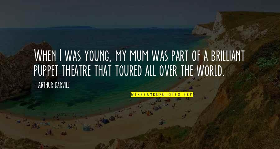 Toured Quotes By Arthur Darvill: When I was young, my mum was part