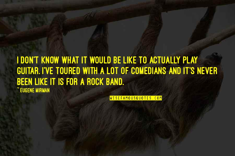 Toured Quotes By Eugene Mirman: I don't know what it would be like