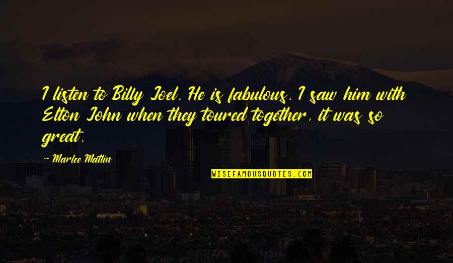 Toured Quotes By Marlee Matlin: I listen to Billy Joel. He is fabulous.