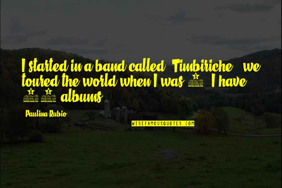 Toured Quotes By Paulina Rubio: I started in a band called 'Timbiriche', we