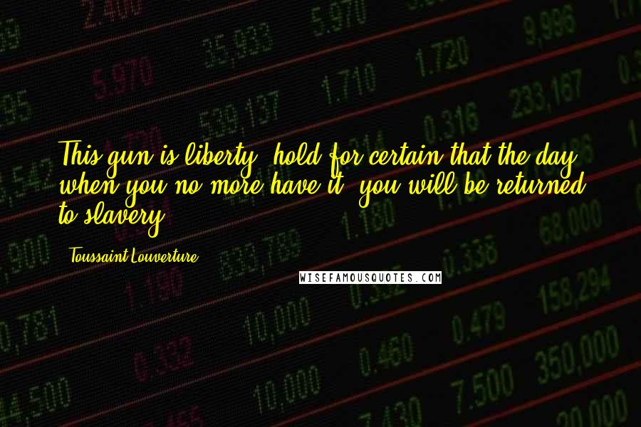 Toussaint Louverture quotes: This gun is liberty; hold for certain that the day when you no more have it, you will be returned to slavery.