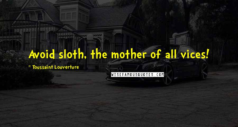 Toussaint Louverture quotes: Avoid sloth, the mother of all vices!
