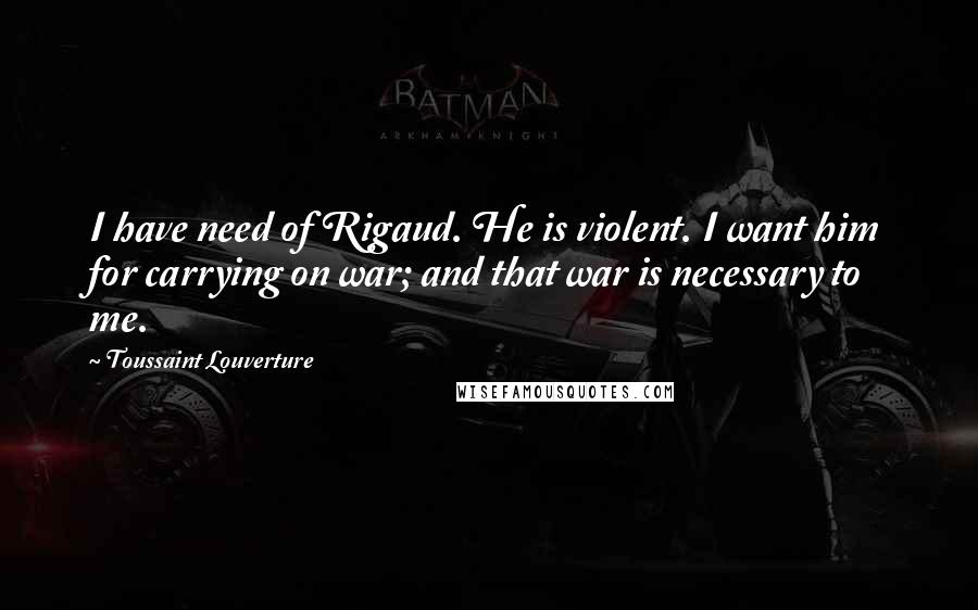 Toussaint Louverture quotes: I have need of Rigaud. He is violent. I want him for carrying on war; and that war is necessary to me.