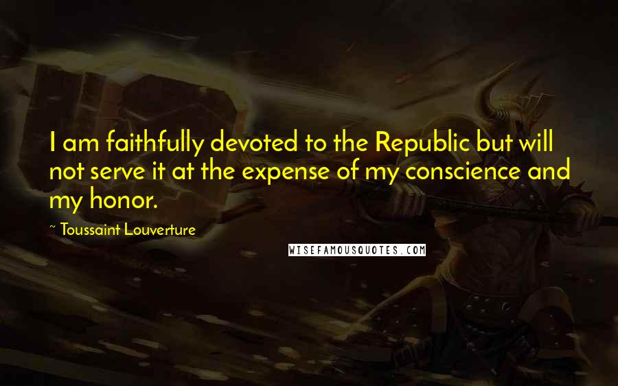 Toussaint Louverture quotes: I am faithfully devoted to the Republic but will not serve it at the expense of my conscience and my honor.