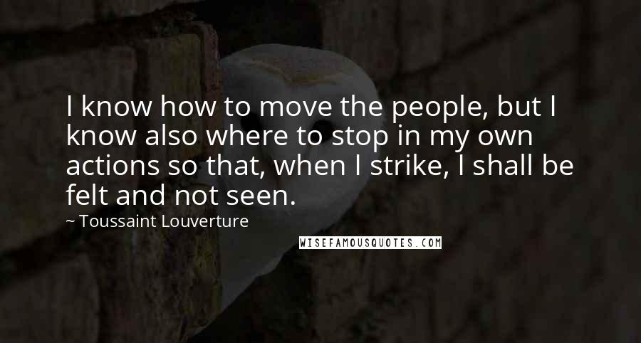 Toussaint Louverture quotes: I know how to move the people, but I know also where to stop in my own actions so that, when I strike, I shall be felt and not seen.
