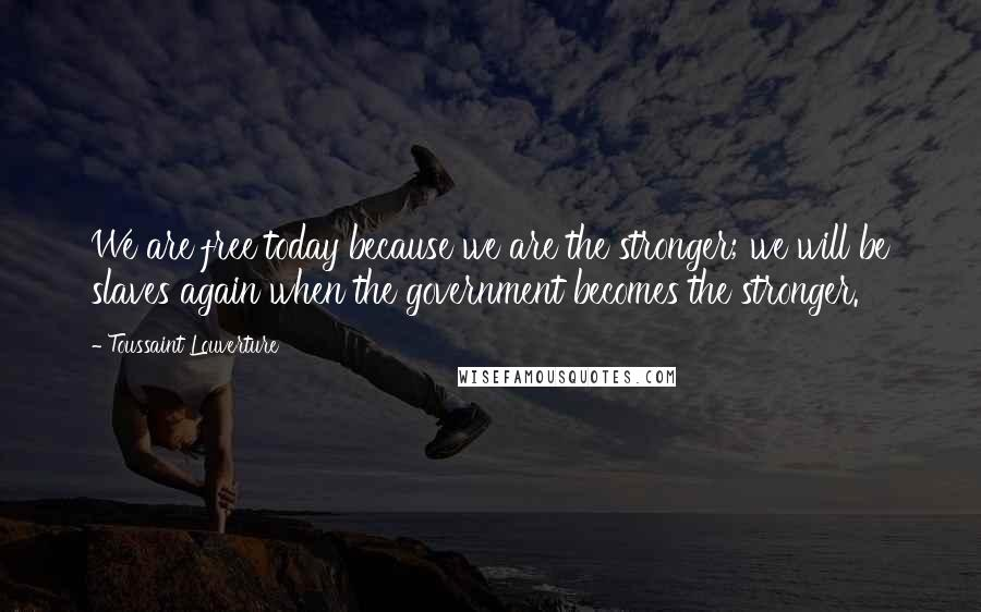 Toussaint Louverture quotes: We are free today because we are the stronger; we will be slaves again when the government becomes the stronger.