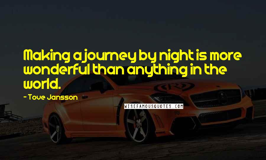 Tove Jansson quotes: Making a journey by night is more wonderful than anything in the world.