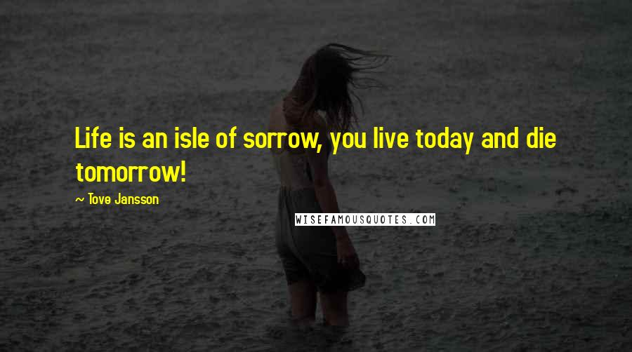 Tove Jansson quotes: Life is an isle of sorrow, you live today and die tomorrow!