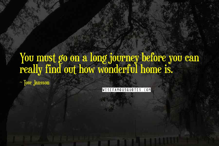 Tove Jansson quotes: You must go on a long journey before you can really find out how wonderful home is.