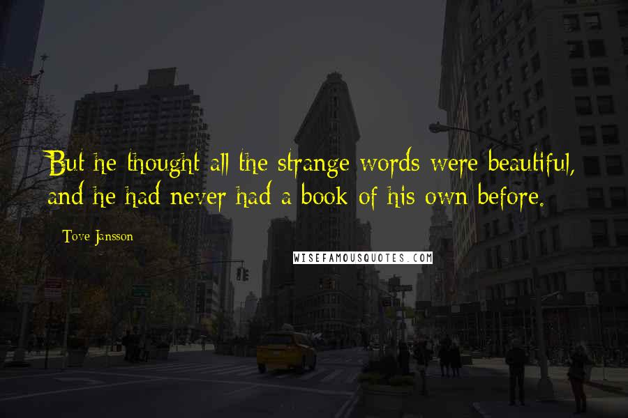 Tove Jansson quotes: But he thought all the strange words were beautiful, and he had never had a book of his own before.