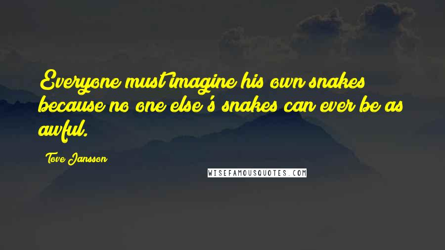 Tove Jansson quotes: Everyone must imagine his own snakes because no one else's snakes can ever be as awful.