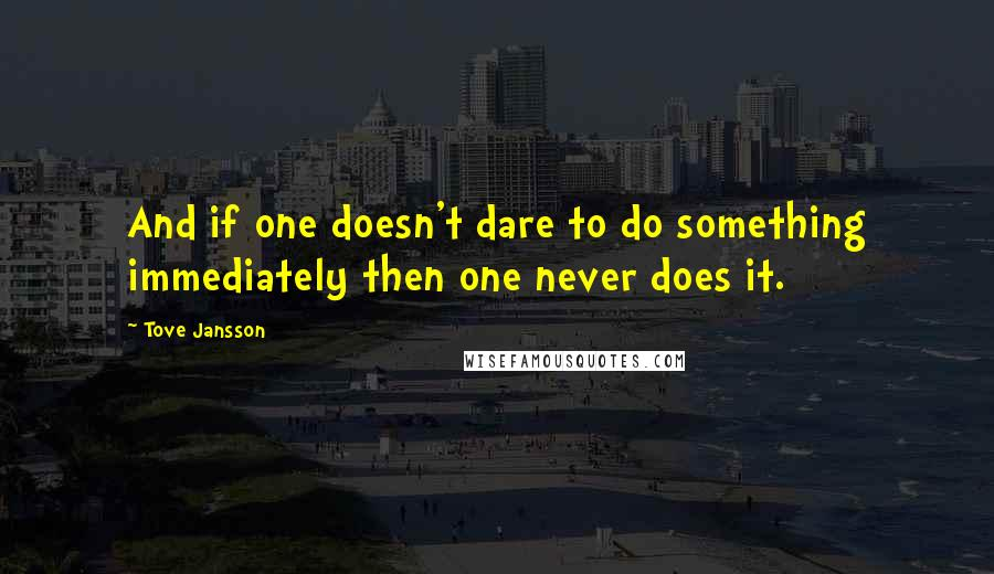 Tove Jansson quotes: And if one doesn't dare to do something immediately then one never does it.