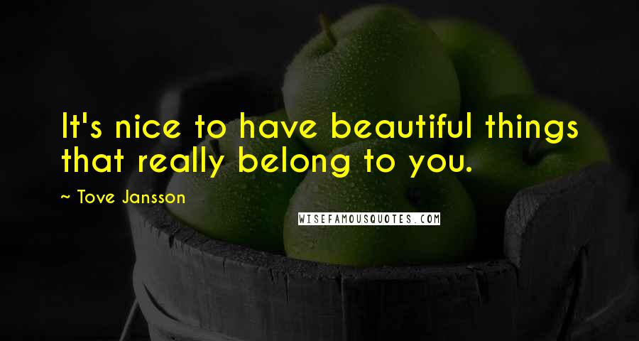Tove Jansson quotes: It's nice to have beautiful things that really belong to you.