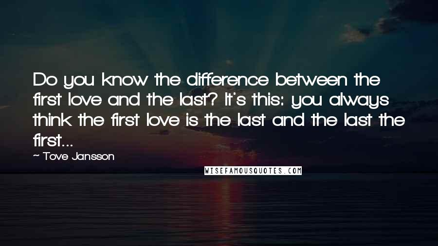 Tove Jansson quotes: Do you know the difference between the first love and the last? It's this: you always think the first love is the last and the last the first...