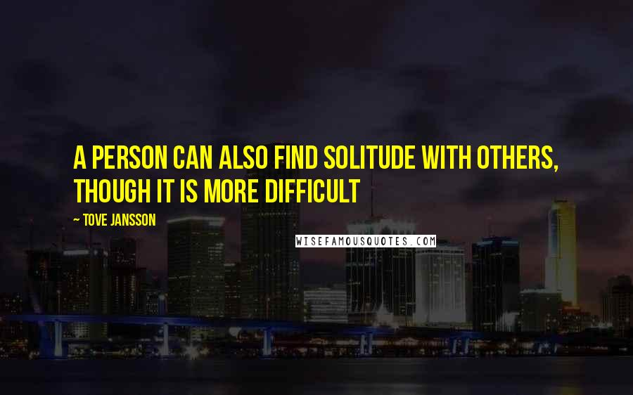 Tove Jansson quotes: A person can also find solitude with others, though it is more difficult