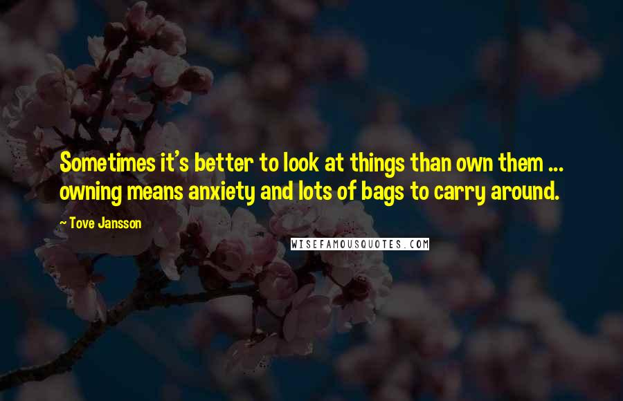 Tove Jansson quotes: Sometimes it's better to look at things than own them ... owning means anxiety and lots of bags to carry around.