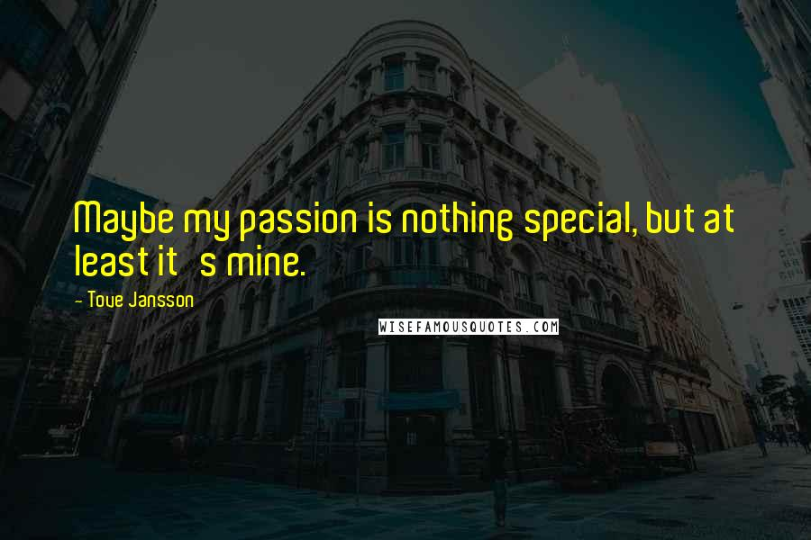 Tove Jansson quotes: Maybe my passion is nothing special, but at least it's mine.