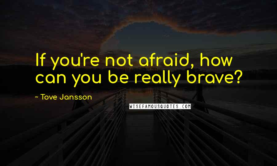 Tove Jansson quotes: If you're not afraid, how can you be really brave?
