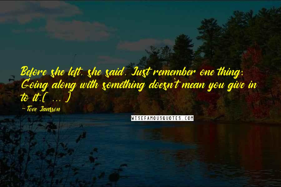 Tove Jansson quotes: Before she left, she said, Just remember one thing: Going along with something doesn't mean you give in to it.[ ... ]