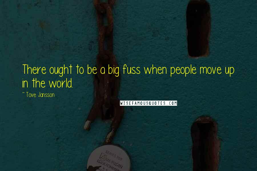 Tove Jansson quotes: There ought to be a big fuss when people move up in the world.