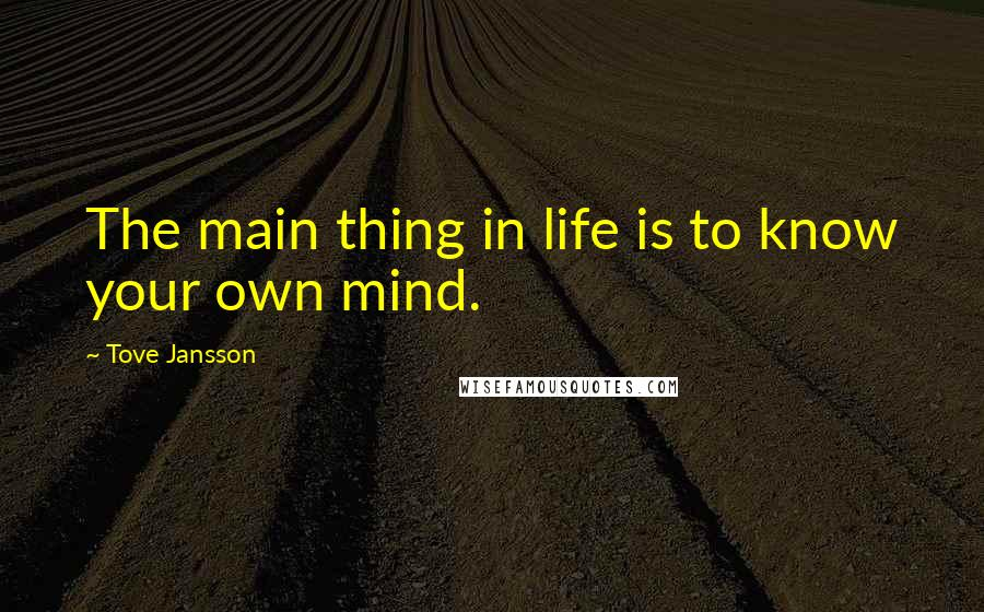 Tove Jansson quotes: The main thing in life is to know your own mind.