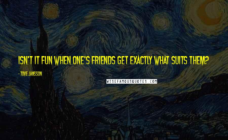 Tove Jansson quotes: Isn't it fun when one's friends get exactly what suits them?