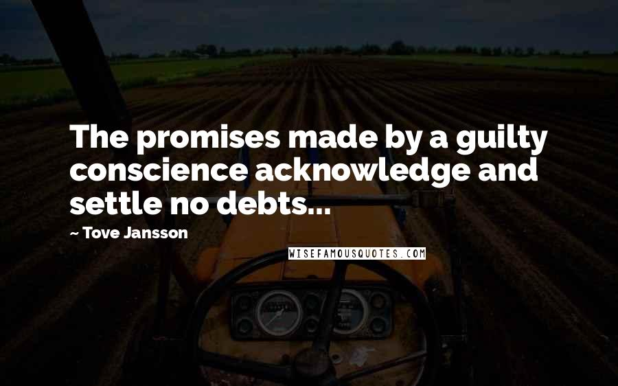 Tove Jansson quotes: The promises made by a guilty conscience acknowledge and settle no debts...