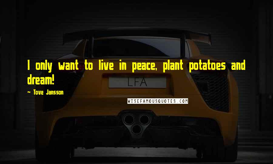 Tove Jansson quotes: I only want to live in peace, plant potatoes and dream!