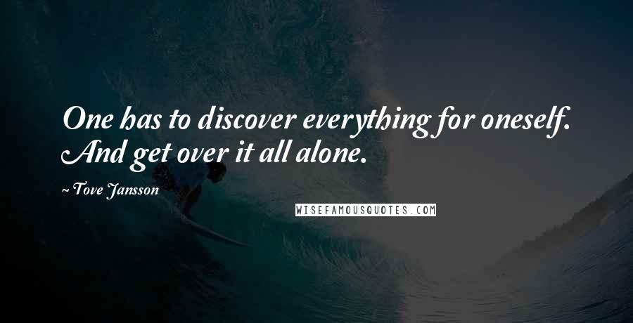 Tove Jansson quotes: One has to discover everything for oneself. And get over it all alone.