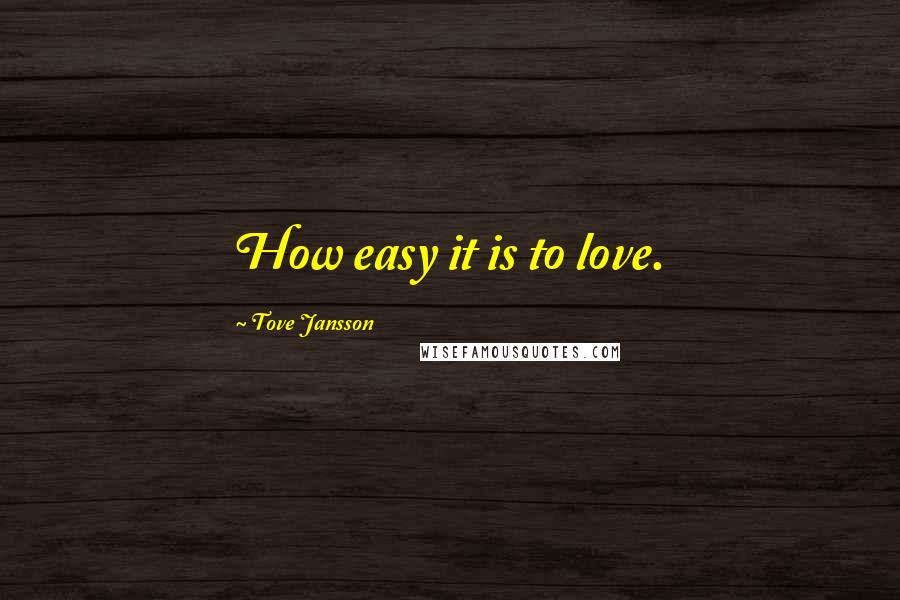 Tove Jansson quotes: How easy it is to love.