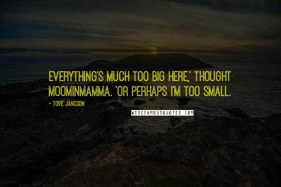 Tove Jansson quotes: Everything's much too big here,' thought Moominmamma. 'Or perhaps I'm too small.