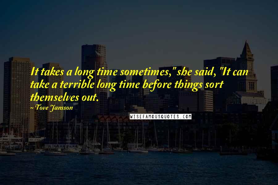"Tove Jansson quotes: It takes a long time sometimes,"" she said, ""It can take a terrible long time before things sort themselves out."