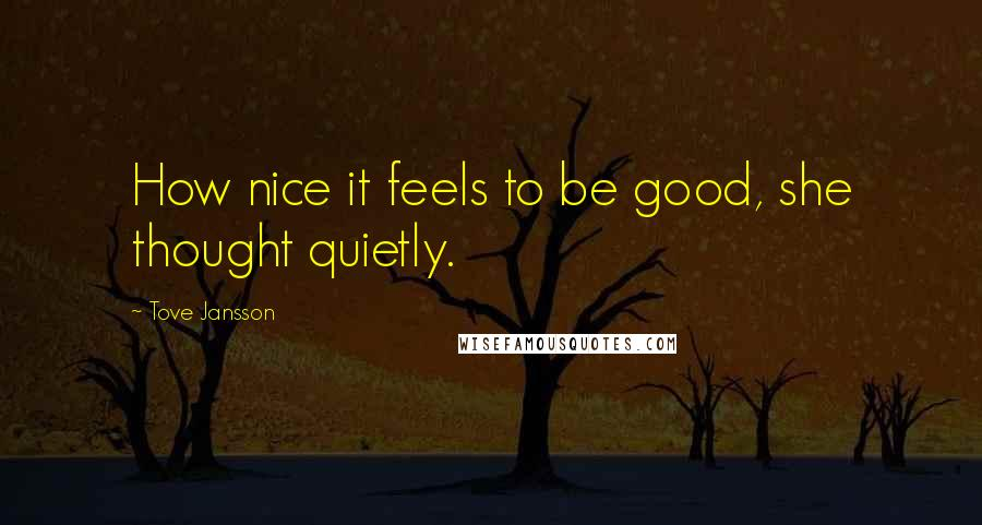 Tove Jansson quotes: How nice it feels to be good, she thought quietly.