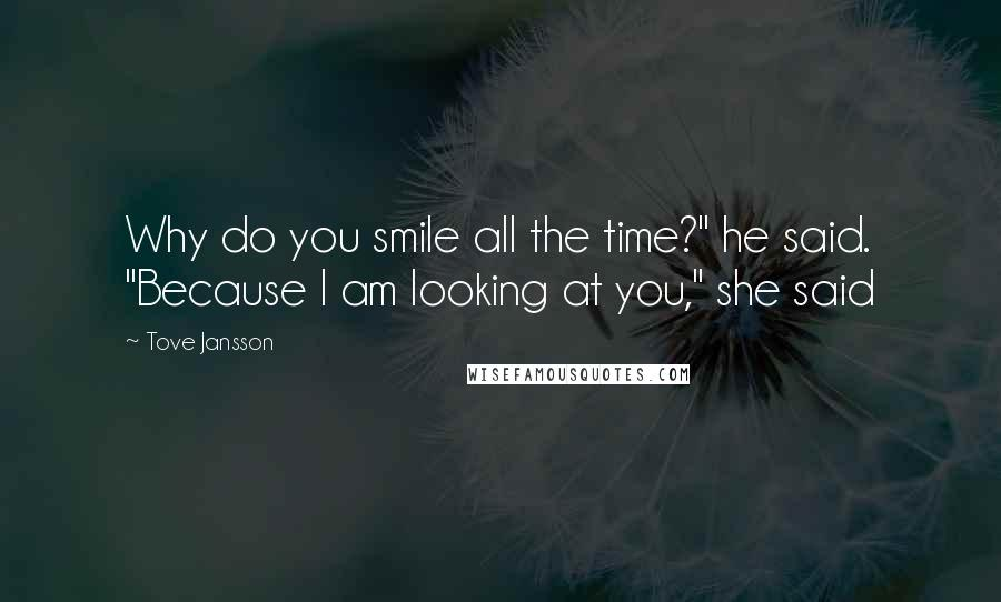 "Tove Jansson quotes: Why do you smile all the time?"" he said. ""Because I am looking at you,"" she said"