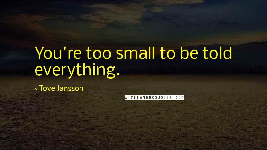 Tove Jansson quotes: You're too small to be told everything.