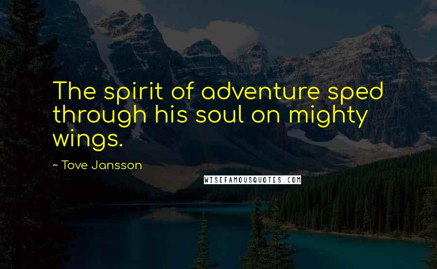 Tove Jansson quotes: The spirit of adventure sped through his soul on mighty wings.