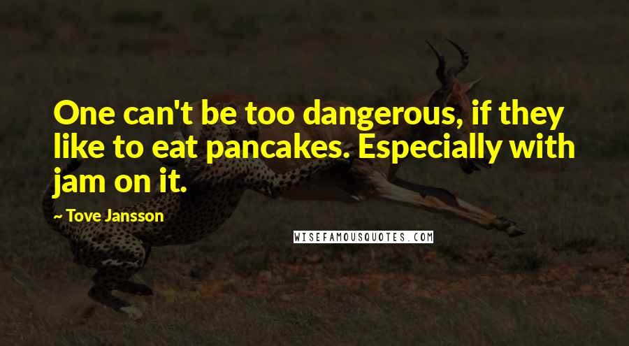 Tove Jansson quotes: One can't be too dangerous, if they like to eat pancakes. Especially with jam on it.