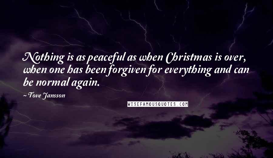 Tove Jansson quotes: Nothing is as peaceful as when Christmas is over, when one has been forgiven for everything and can be normal again.