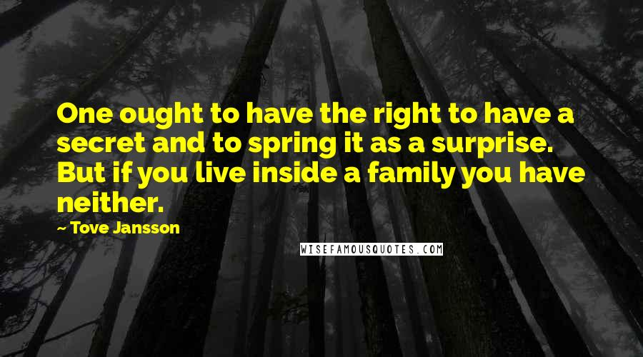 Tove Jansson quotes: One ought to have the right to have a secret and to spring it as a surprise. But if you live inside a family you have neither.