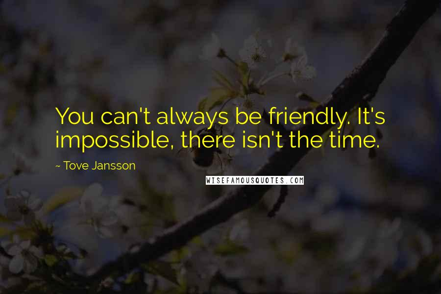 Tove Jansson quotes: You can't always be friendly. It's impossible, there isn't the time.