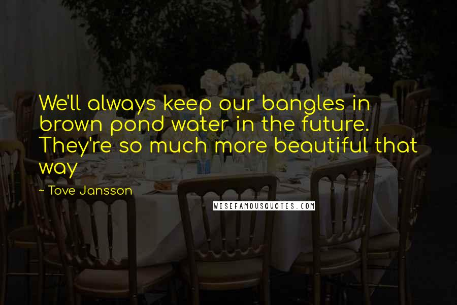 Tove Jansson quotes: We'll always keep our bangles in brown pond water in the future. They're so much more beautiful that way