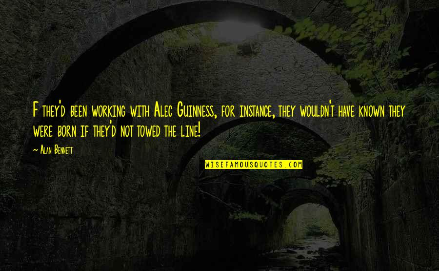 Towed Quotes By Alan Bennett: F they'd been working with Alec Guinness, for