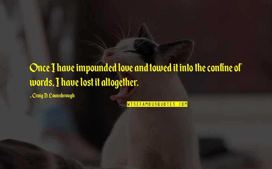 Towed Quotes By Craig D. Lounsbrough: Once I have impounded love and towed it