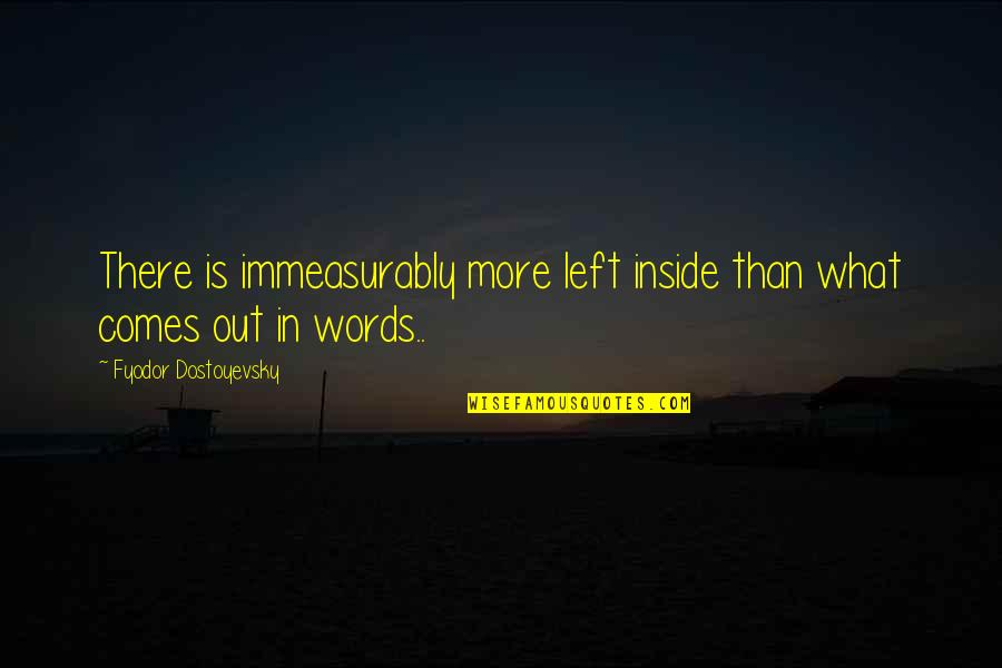 Towing Jehovah Quotes By Fyodor Dostoyevsky: There is immeasurably more left inside than what