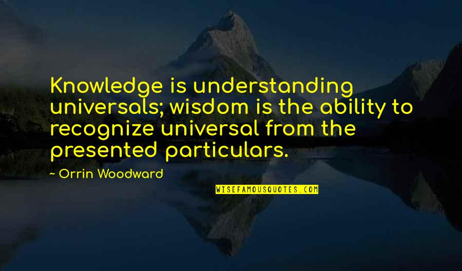 Towing Jehovah Quotes By Orrin Woodward: Knowledge is understanding universals; wisdom is the ability