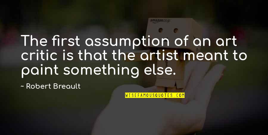 Towing Jehovah Quotes By Robert Breault: The first assumption of an art critic is