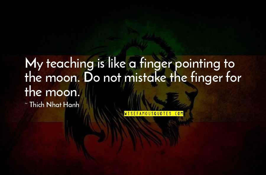 Towing Jehovah Quotes By Thich Nhat Hanh: My teaching is like a finger pointing to