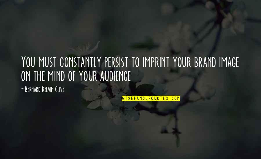 Townies Quotes By Bernard Kelvin Clive: You must constantly persist to imprint your brand