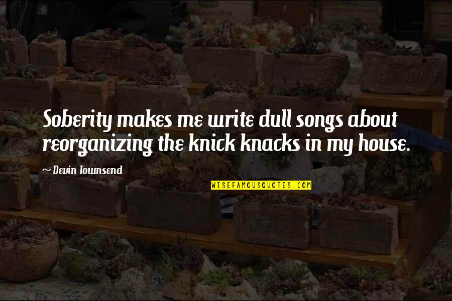 Townsend Quotes By Devin Townsend: Soberity makes me write dull songs about reorganizing