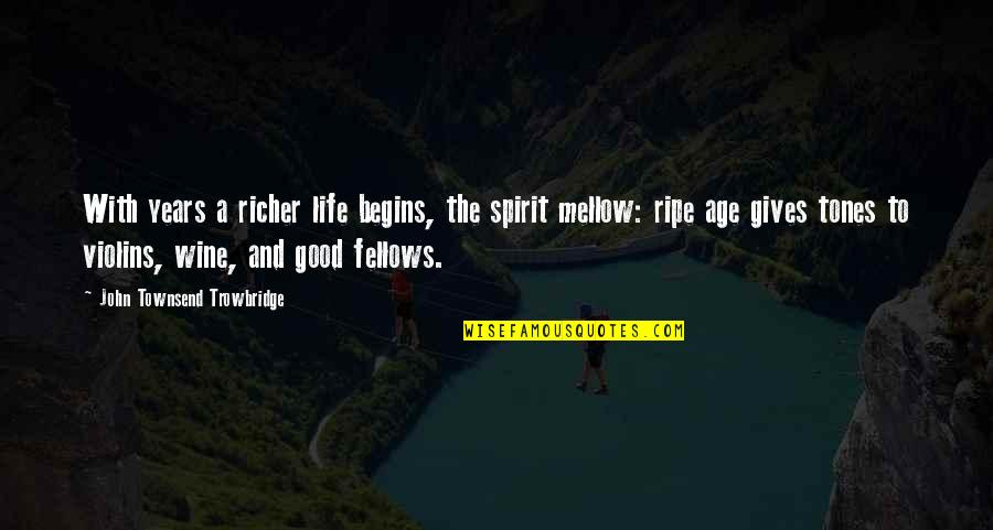 Townsend Quotes By John Townsend Trowbridge: With years a richer life begins, the spirit
